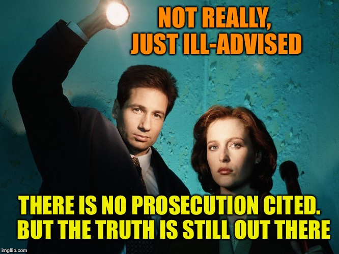 X files | NOT REALLY, JUST ILL-ADVISED THERE IS NO PROSECUTION CITED.  BUT THE TRUTH IS STILL OUT THERE | image tagged in x files | made w/ Imgflip meme maker