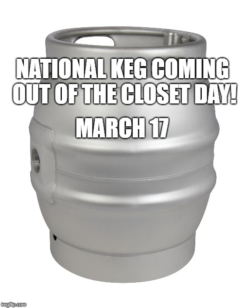 Happy St. Patrick's Day | MARCH 17 NATIONAL KEG COMING OUT OF THE CLOSET DAY! | image tagged in st patricks day,st patrick's day,saint patrick's day,beer,holidays,alcohol | made w/ Imgflip meme maker