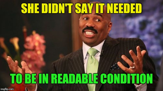 Steve Harvey Meme | SHE DIDN'T SAY IT NEEDED TO BE IN READABLE CONDITION | image tagged in memes,steve harvey | made w/ Imgflip meme maker