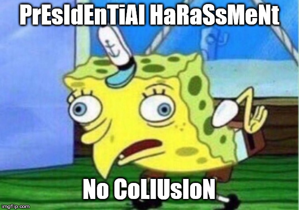 Mocking Spongebob | PrEsIdEnTiAl HaRaSsMeNt No CoLlUsIoN | image tagged in memes,mocking spongebob | made w/ Imgflip meme maker
