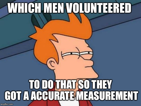 Futurama Fry Meme | WHICH MEN VOLUNTEERED TO DO THAT SO THEY GOT A ACCURATE MEASUREMENT | image tagged in memes,futurama fry | made w/ Imgflip meme maker