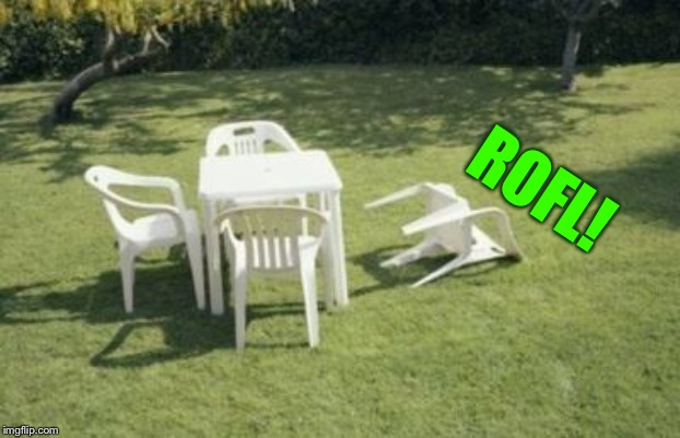 Patio furniture  | ROFL! | image tagged in patio furniture | made w/ Imgflip meme maker