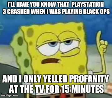 I'll Have You Know Spongebob | I'LL HAVE YOU KNOW THAT  PLAYSTATION 3 CRASHED WHEN I WAS PLAYING BLACK OPS AND I ONLY YELLED PROFANITY AT THE TV FOR 15 MINUTES | image tagged in memes,ill have you know spongebob | made w/ Imgflip meme maker
