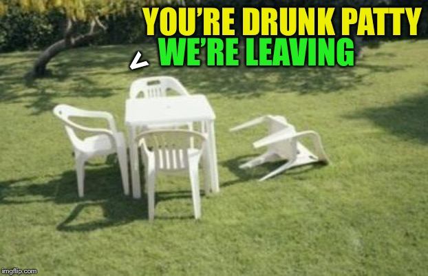 Patio furniture  | WE'RE LEAVING YOU'RE DRUNK PATTY < | image tagged in patio furniture | made w/ Imgflip meme maker