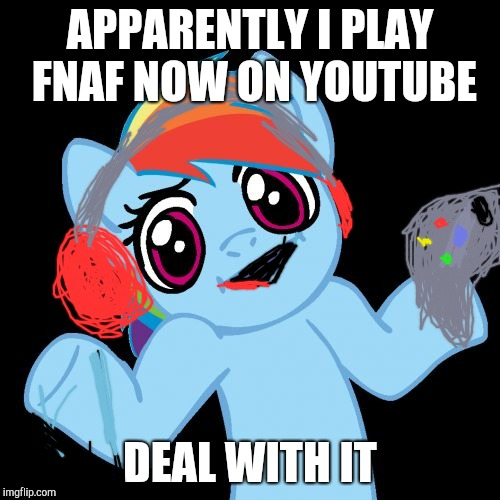 Pony Shrugs | APPARENTLY I PLAY FNAF NOW ON YOUTUBE DEAL WITH IT | image tagged in memes,pony shrugs | made w/ Imgflip meme maker