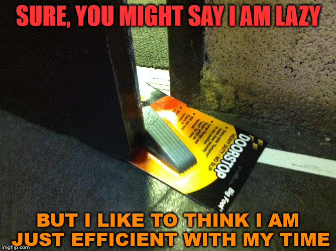 Depends how you look at things | SURE, YOU MIGHT SAY I AM LAZY BUT I LIKE TO THINK I AM JUST EFFICIENT WITH MY TIME | image tagged in perspective,lazy,funny,hold the door,think about it | made w/ Imgflip meme maker