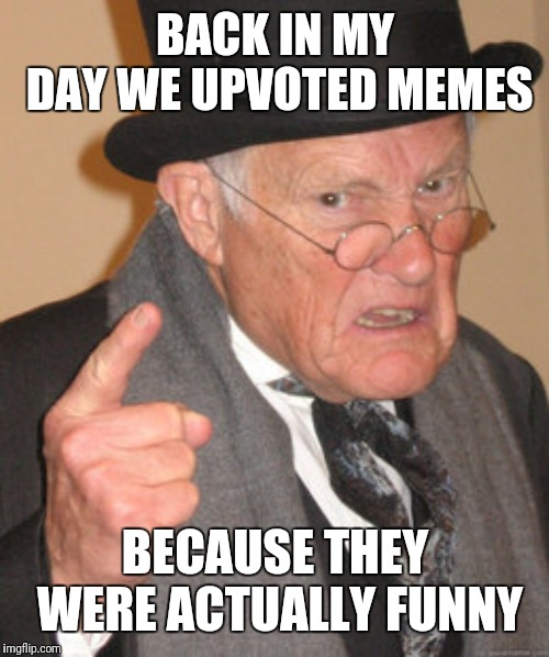 Back In My Day Meme | BACK IN MY DAY WE UPVOTED MEMES BECAUSE THEY WERE ACTUALLY FUNNY | image tagged in memes,back in my day | made w/ Imgflip meme maker