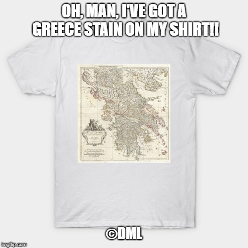 Greece Stain | OH, MAN, I'VE GOT A GREECE STAIN ON MY SHIRT!! ©DML | image tagged in joke,pun,bad pun | made w/ Imgflip meme maker