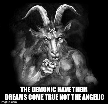 Satan Wants You... | THE DEMONIC HAVE THEIR DREAMS COME TRUE NOT THE ANGELIC | image tagged in satan wants you,satan,the devil,evil,demonic,angelic | made w/ Imgflip meme maker