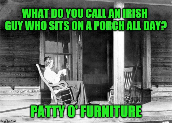I-rish You A Happy Saint Patrick's Day! | WHAT DO YOU CALL AN IRISH GUY WHO SITS ON A PORCH ALL DAY? PATTY O' FURNITURE | image tagged in chill porch,irish,irish guy,saint patrick's day | made w/ Imgflip meme maker