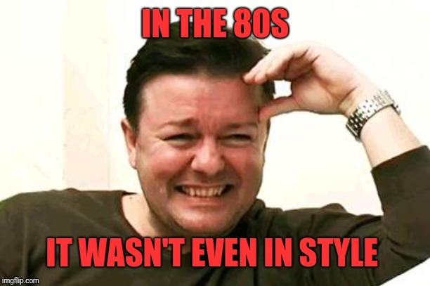 Laughing Ricky Gervais | IN THE 80S IT WASN'T EVEN IN STYLE | image tagged in laughing ricky gervais | made w/ Imgflip meme maker