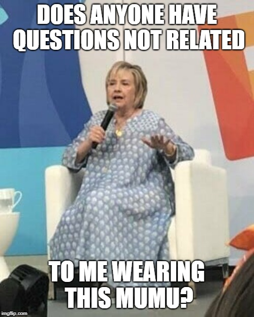 Hillary in a mumu | DOES ANYONE HAVE QUESTIONS NOT RELATED TO ME WEARING THIS MUMU? | image tagged in hillary in a mumu | made w/ Imgflip meme maker