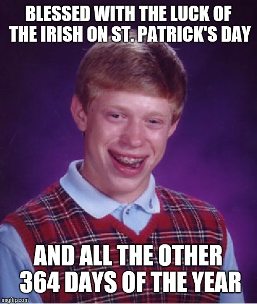 Bad Luck Brian | BLESSED WITH THE LUCK OF THE IRISH ON ST. PATRICK'S DAY AND ALL THE OTHER 364 DAYS OF THE YEAR | image tagged in memes,bad luck brian,saint patrick's day,luck of the irish | made w/ Imgflip meme maker