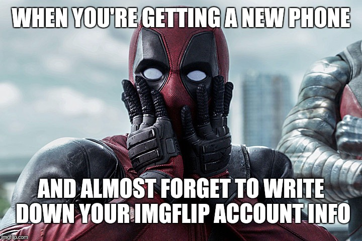 Deadpool - Gasp |  WHEN YOU'RE GETTING A NEW PHONE; AND ALMOST FORGET TO WRITE DOWN YOUR IMGFLIP ACCOUNT INFO | image tagged in deadpool - gasp | made w/ Imgflip meme maker