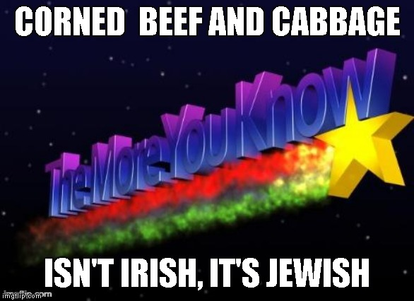 the more you know | CORNED  BEEF AND CABBAGE ISN'T IRISH, IT'S JEWISH | image tagged in the more you know | made w/ Imgflip meme maker