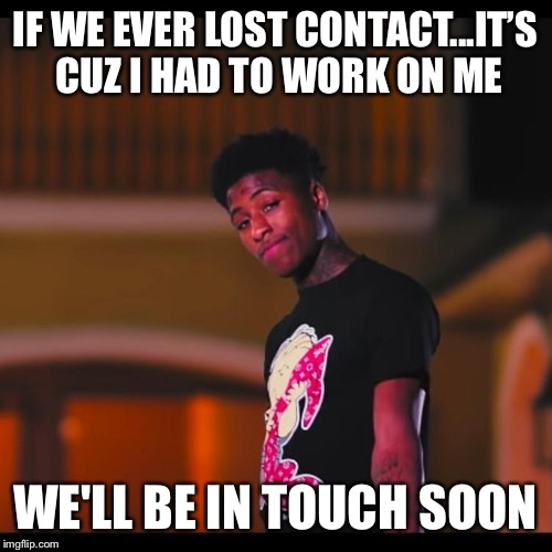 Youngboy | IF WE EVER LOST CONTACT...IT'S CUZ I HAD TO WORK ON ME WE'LL BE IN TOUCH SOON | image tagged in hip hop | made w/ Imgflip meme maker