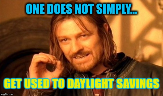 Here we go with the time change again... | ONE DOES NOT SIMPLY... GET USED TO DAYLIGHT SAVINGS | image tagged in memes,one does not simply,funny memes,daylight savings time,time change | made w/ Imgflip meme maker