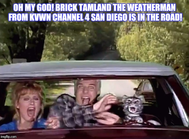 OH MY GOD! BRICK TAMLAND THE WEATHERMAN FROM KVWN CHANNEL 4 SAN DIEGO IS IN THE ROAD! | made w/ Imgflip meme maker