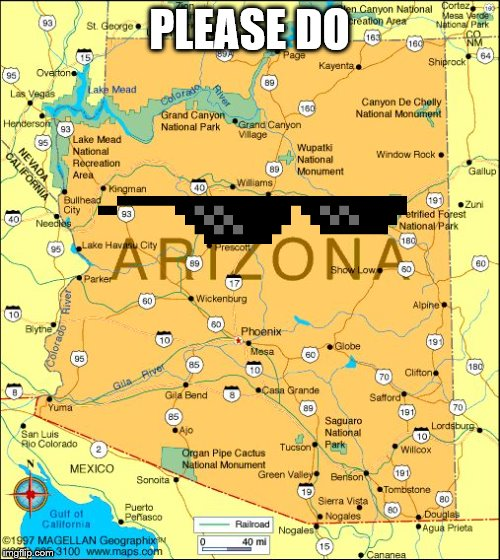 Arizona | PLEASE DO | image tagged in arizona | made w/ Imgflip meme maker