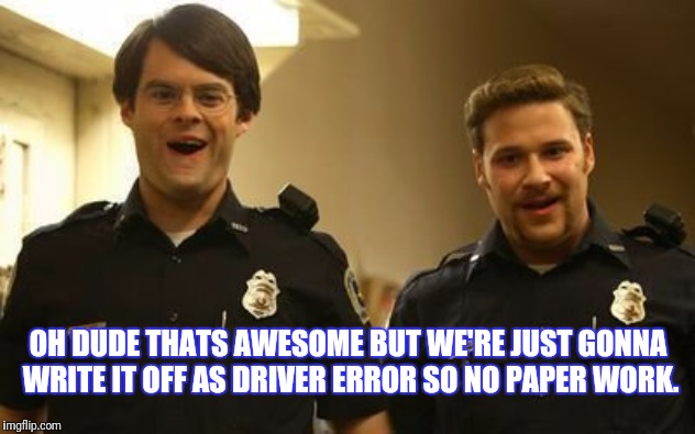 OH DUDE THATS AWESOME BUT WE'RE JUST GONNA WRITE IT OFF AS DRIVER ERROR SO NO PAPER WORK. | made w/ Imgflip meme maker