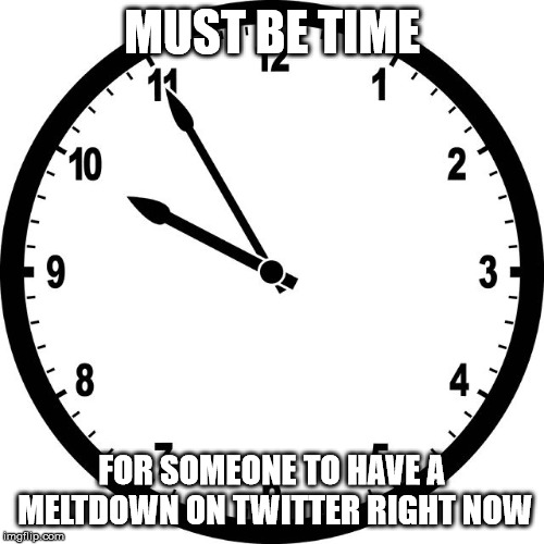 clock | MUST BE TIME FOR SOMEONE TO HAVE A MELTDOWN ON TWITTER RIGHT NOW | image tagged in clock | made w/ Imgflip meme maker