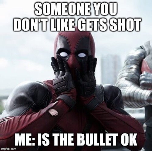 Deadpool Surprised |  SOMEONE YOU DON'T LIKE GETS SHOT; ME: IS THE BULLET OK | image tagged in memes,deadpool surprised | made w/ Imgflip meme maker