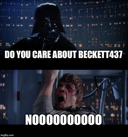 Star Wars No Meme | DO YOU CARE ABOUT BECKETT437 NOOOOOOOOOO | image tagged in memes,star wars no | made w/ Imgflip meme maker