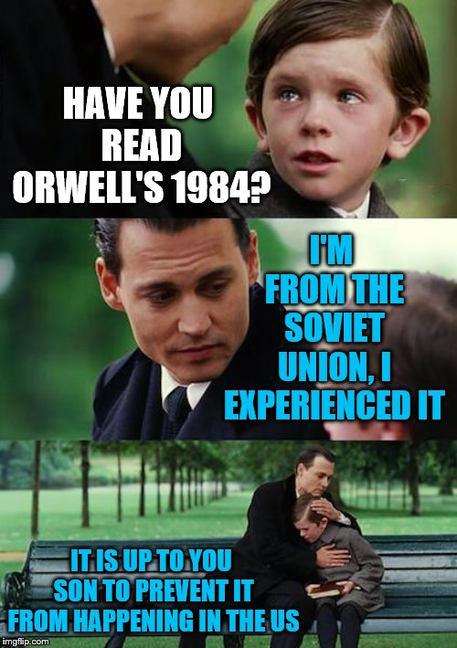 Teach your children dangers of socialism, because the slope is very slippery | HAVE YOU READ ORWELL'S 1984? I'M FROM THE SOVIET UNION, I EXPERIENCED IT IT IS UP TO YOU SON TO PREVENT IT FROM HAPPENING IN THE US | image tagged in orwell,1984,socialism,communism,marxism,evil | made w/ Imgflip meme maker