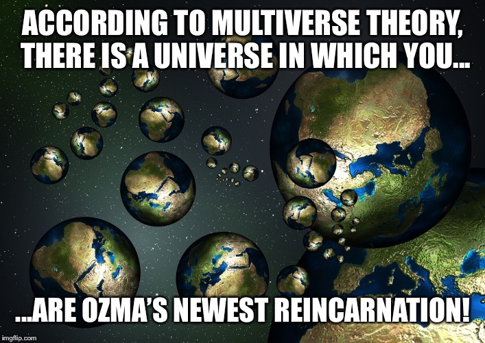 RWBY Multiverse Theory Meme | ACCORDING TO MULTIVERSE THEORY, THERE IS A UNIVERSE IN WHICH YOU... ...ARE OZMA'S NEWEST REINCARNATION! | image tagged in multiverse,meme,funny,rwby,ozma,reincarnation | made w/ Imgflip meme maker