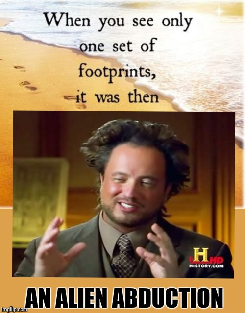 Makes sense to me |  AN ALIEN ABDUCTION | image tagged in inspirational quote,aliens,footprints | made w/ Imgflip meme maker