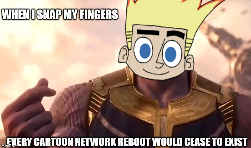 Johnny Test Returns  | WHEN I SNAP MY FINGERS EVERY CARTOON NETWORK REBOOT WOULD CEASE TO EXIST | image tagged in thanos snap,johnny test,marvel,cartoon network,reboot,memes | made w/ Imgflip meme maker