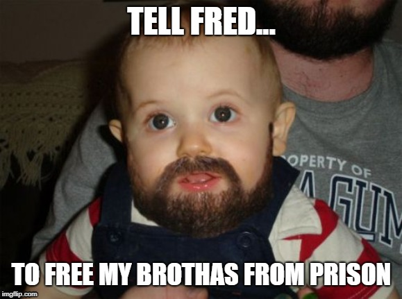 Beard Baby | TELL FRED... TO FREE MY BROTHAS FROM PRISON | image tagged in memes,beard baby | made w/ Imgflip meme maker