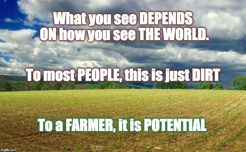 What you see DEPENDS ON how you see THE WORLD. To a FARMER, it is POTENTIAL To most PEOPLE, this is just DIRT | image tagged in farm,farmers,dirt | made w/ Imgflip meme maker