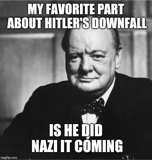 Winston Churchill Be Like... | MY FAVORITE PART ABOUT HITLER'S DOWNFALL IS HE DID NAZI IT COMING | image tagged in churchill,funny,memes,puns,nazis,wwii | made w/ Imgflip meme maker