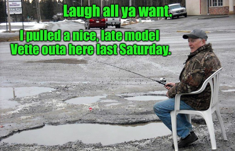 It's opening week of the '19 pothole fishing season - keep whatever ya find, if ya can dry it out. | Laugh all ya want. I pulled a nice, late model Vette outa here last Saturday. | image tagged in pothole fishing,corvette,2019 season,laugh,funny memes,bad roads | made w/ Imgflip meme maker