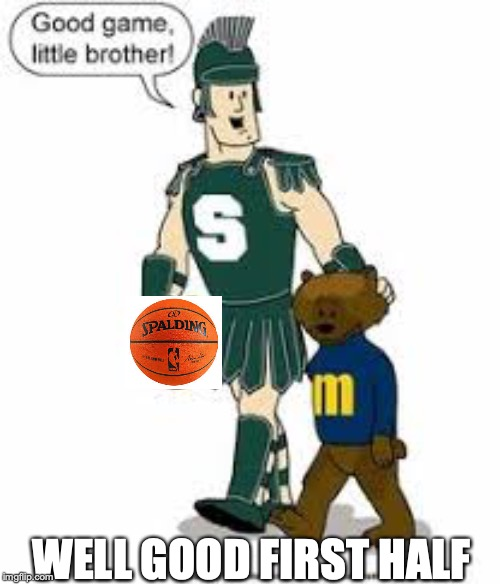 Who's The Little Brother Now | WELL GOOD FIRST HALF | image tagged in funny memes,michigan sucks,michigan state,michigan basketball,michigan state basketball,little brother | made w/ Imgflip meme maker