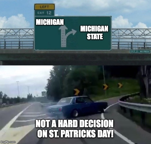 Not a hard decision  | MICHIGAN MICHIGAN STATE NOT A HARD DECISION ON ST. PATRICKS DAY! | image tagged in memes,left exit 12 off ramp,michigan state,michigan sucks,st patrick's day | made w/ Imgflip meme maker