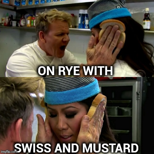 Gordon Ramsay Idiot Sandwich | ON RYE WITH SWISS AND MUSTARD | image tagged in gordon ramsay idiot sandwich | made w/ Imgflip meme maker