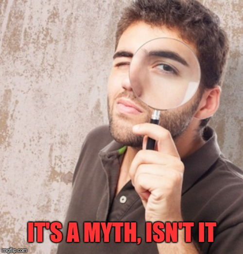 Magnifying glass | IT'S A MYTH, ISN'T IT | image tagged in magnifying glass | made w/ Imgflip meme maker