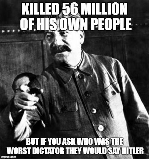 Stalin | KILLED 56 MILLION OF HIS OWN PEOPLE BUT IF YOU ASK WHO WAS THE WORST DICTATOR THEY WOULD SAY HITLER | image tagged in stalin | made w/ Imgflip meme maker