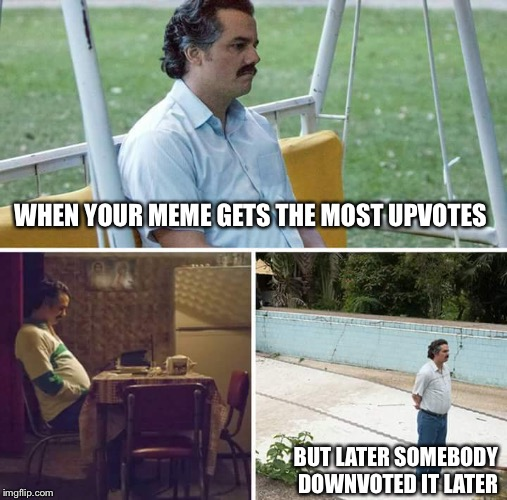 sad pablo escobar | WHEN YOUR MEME GETS THE MOST UPVOTES BUT LATER SOMEBODY DOWNVOTED IT LATER | image tagged in sad pablo escobar,memes,upvote | made w/ Imgflip meme maker