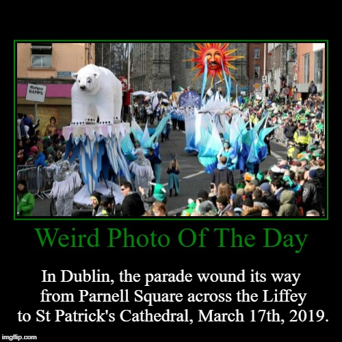 Happy Saint Patrick's Day! | Weird Photo Of The Day | In Dublin, the parade wound its way from Parnell Square across the Liffey to St Patrick's Cathedral, March 17th, 20 | image tagged in funny,demotivationals,saint patrick's day,parade,photo of the day,weird photo of the day | made w/ Imgflip demotivational maker