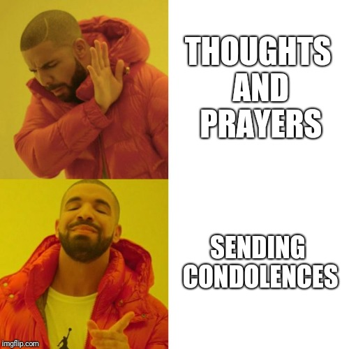 Drake Blank | THOUGHTS AND PRAYERS SENDING CONDOLENCES | image tagged in drake blank | made w/ Imgflip meme maker