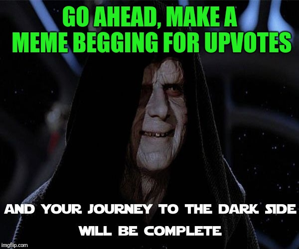 Emperor Palpatine's discourse on creativity and the lack thereof | GO AHEAD, MAKE A MEME BEGGING FOR UPVOTES | image tagged in memes,star wars,emperor palpatine,fishing for upvotes,y u no,picard wtf and facepalm combined | made w/ Imgflip meme maker