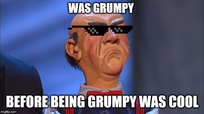 Oh Yeah! |  WAS GRUMPY; BEFORE BEING GRUMPY WAS COOL | image tagged in walter,jeff dunham walter,jeff dunham,grumpy | made w/ Imgflip meme maker
