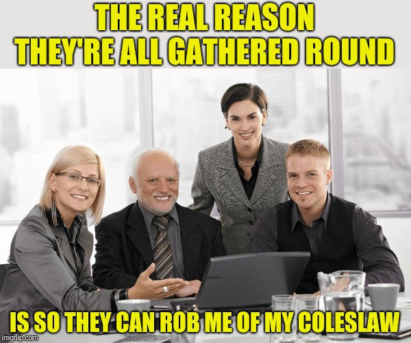 THE REAL REASON THEY'RE ALL GATHERED ROUND IS SO THEY CAN ROB ME OF MY COLESLAW | made w/ Imgflip meme maker