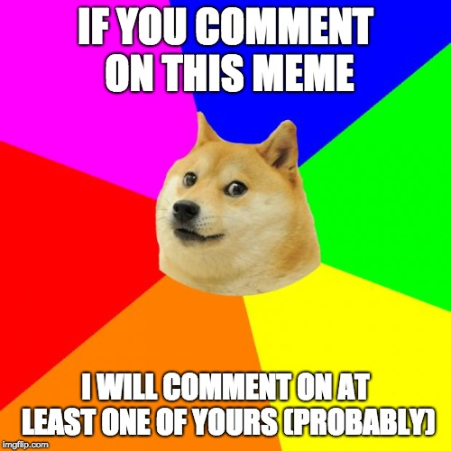 I will try | IF YOU COMMENT ON THIS MEME I WILL COMMENT ON AT LEAST ONE OF YOURS (PROBABLY) | image tagged in memes,advice doge | made w/ Imgflip meme maker