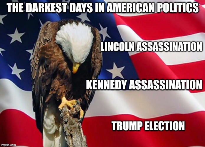 Darkest Days |  THE DARKEST DAYS IN AMERICAN POLITICS; LINCOLN ASSASSINATION; KENNEDY ASSASSINATION; TRUMP ELECTION | image tagged in trump,gop,fear,greed,hate | made w/ Imgflip meme maker