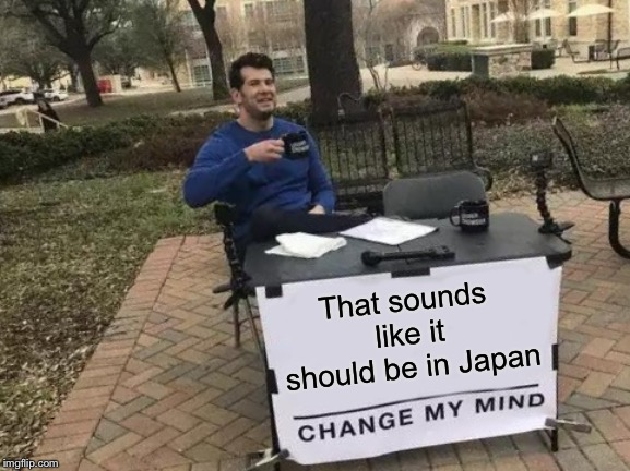 Change My Mind Meme | That sounds like it should be in Japan | image tagged in memes,change my mind | made w/ Imgflip meme maker