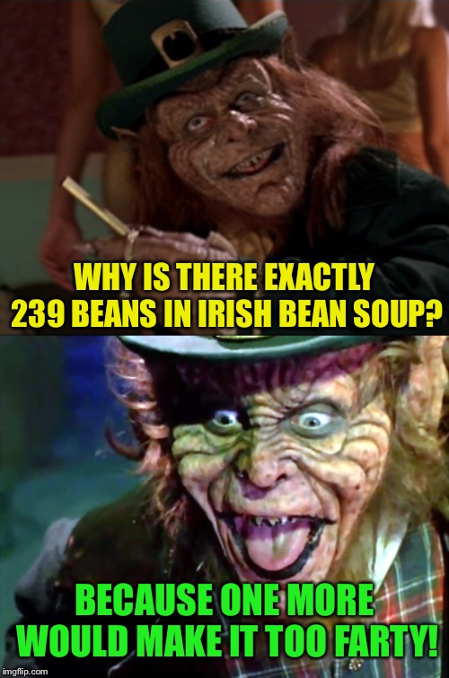 Happy St. Patty's Day! | WHY IS THERE EXACTLY 239 BEANS IN IRISH BEAN SOUP? BECAUSE ONE MORE WOULD MAKE IT TOO FARTY! | image tagged in leprechaun,saint patrick's day,fart jokes,irish,beans,funny memes | made w/ Imgflip meme maker